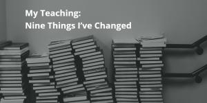My Teaching: Nine Things I've Changed