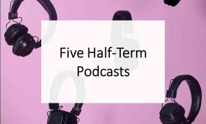 Five Half-Term Education Podcasts