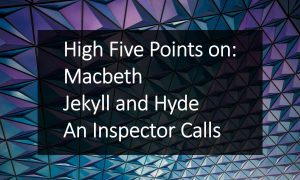 High Five Points on Macbeth, Jekyll and Hyde and An Inspector Calls