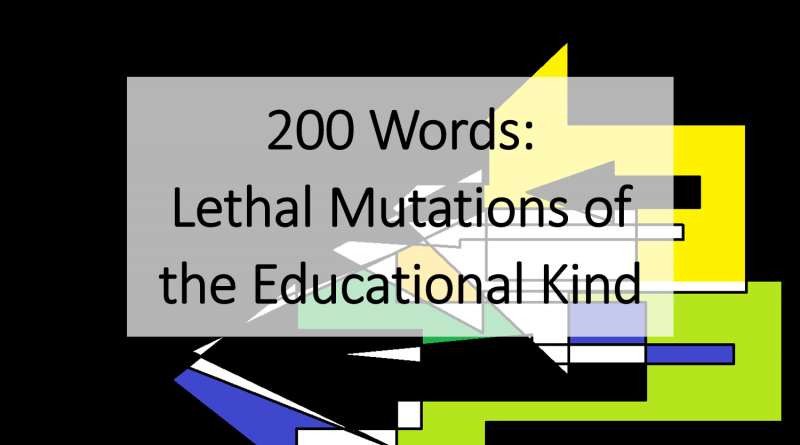 Lethal Mutations of the Educational Kind