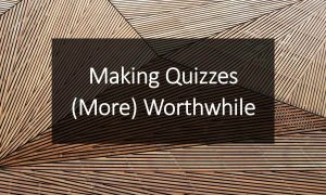 Making Quizzes (More) Worthwhile